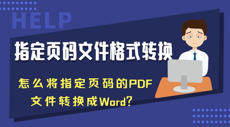 指定页码文件格式转换:怎么将指定页码的PDF文件转换成Word?