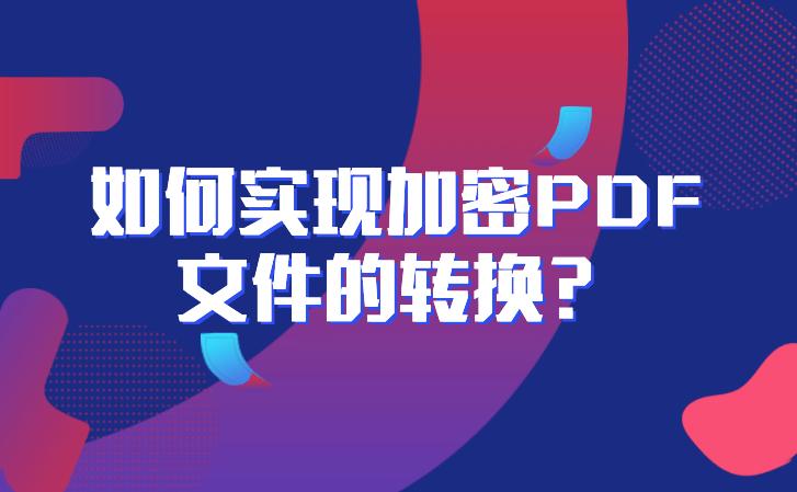 如何实现加密文件格式转换?怎么把加密PDF文件转换成可编辑的文档?