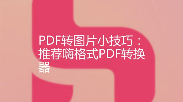 PDF转图片小技巧:推荐嗨格式PDF转换器