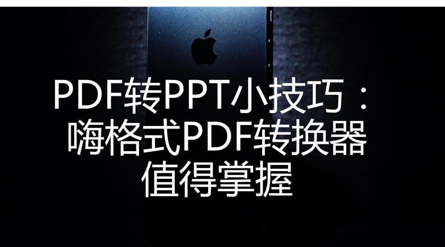 PDF转PPT小技巧:嗨格式PDF转换器值得掌握