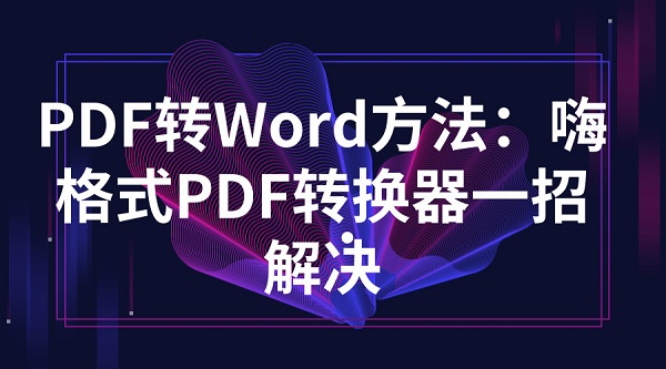 PDF转Word方法:嗨格式PDF转换器一招解决