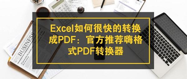 Excel如何很快的转换成PDF:官方推荐嗨格式PDF转换器