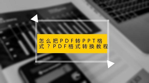 怎么把PDF转PPT格式?PDF格式转换教程