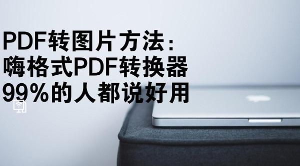 PDF转图片方法:嗨格式PDF转换器99%的人都说好用
