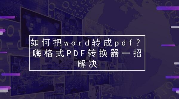 如何把word转成pdf?嗨格式PDF转换器一招解决