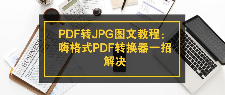 PDF转JPG图文教程:嗨格式PDF转换器一招解决