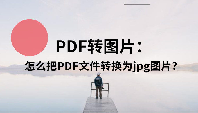 PDF转图片:怎么把PDF文件转换为jpg图片?