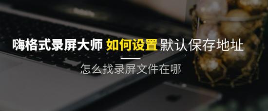 录屏软件如何设置默认保存位置?怎么找录制视频文件在哪里?