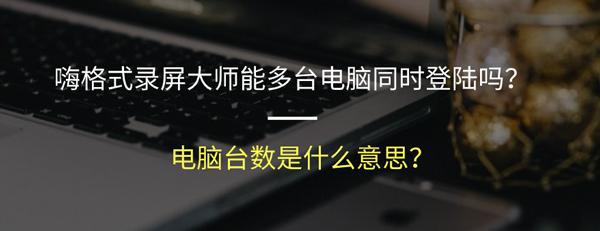 嗨格式录屏大师能多台电脑同时登陆吗?电脑台数是什么意思?