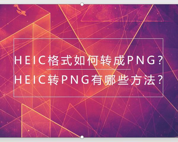 Heic格式如何转成PNG?Heic转PNG有哪些方法?