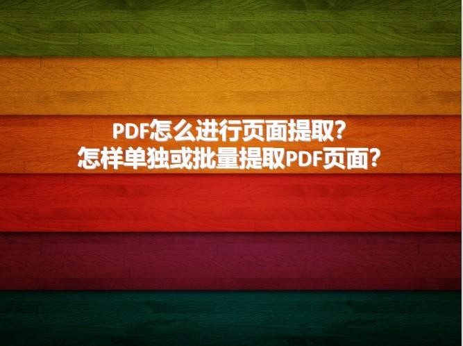 PDF怎么进行页面提取?怎样单独或批量提取PDF页面?