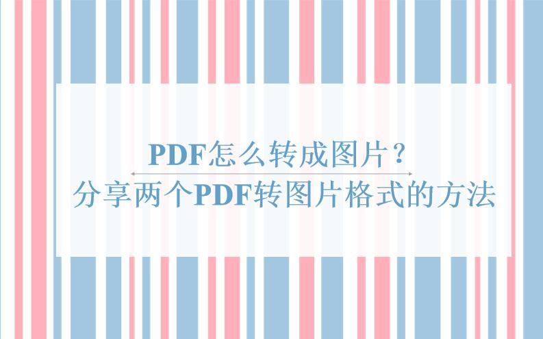 PDF怎么转成图片?分享两个PDF转图片格式的方法