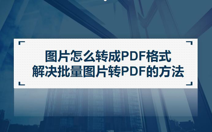 图片怎么转成PDF格式?解决批量图片转PDF的方法