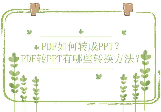 PDF如何转成PPT?PDF转PPT有哪些转换方法?