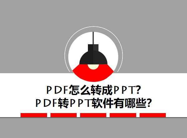 PDF怎么转成PPT?PDF转PPT软件有哪些?