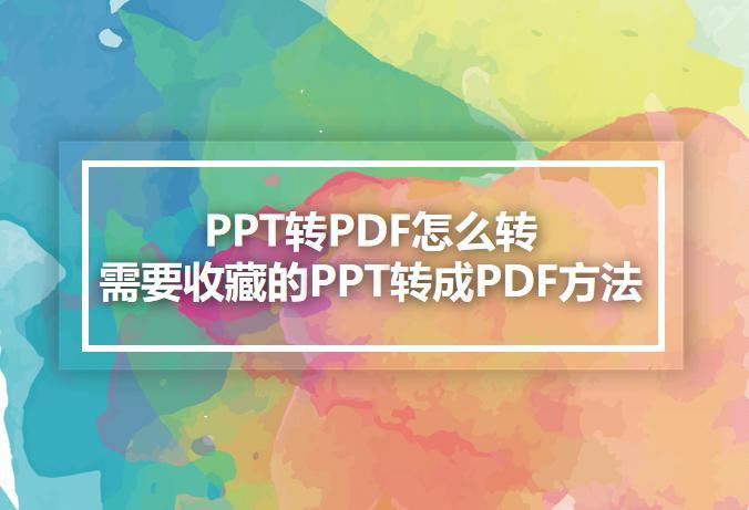 PPT转PDF怎么转?需要收藏的PPT转成PDF方法