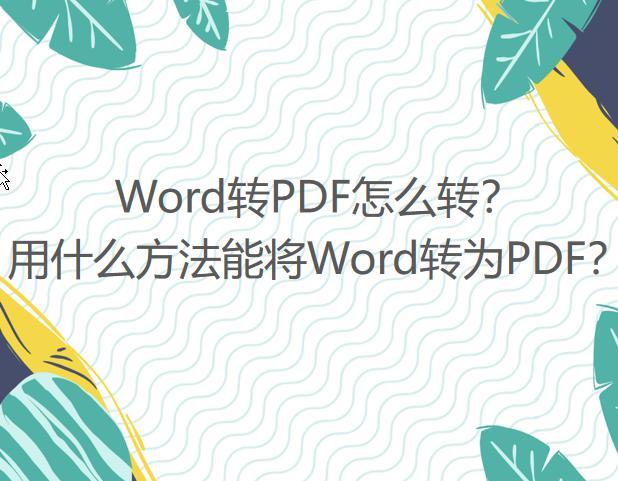 Word转PDF怎么转?用什么方法能将Word转为PDF?
