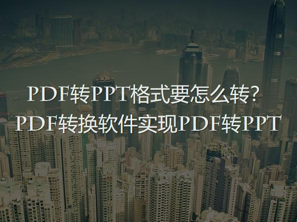 PDF转PPT格式要怎么转?PDF转换软件实现PDF转PPT