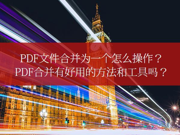 PDF文件合并为一个怎么操作?PDF合并有好用的方法和工具吗?