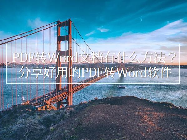 PDF转Word文档有什么方法 ?分享好用的PDF转Word软件