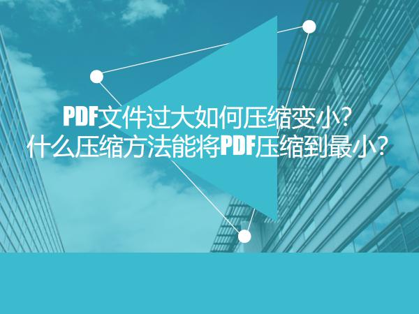 PDF文件过大如何压缩变小?什么压缩方法能将PDF压缩到最小?