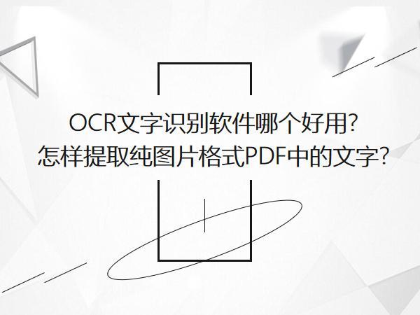OCR文字识别软件哪个好用?怎样提取纯图片格式PDF中的文字?