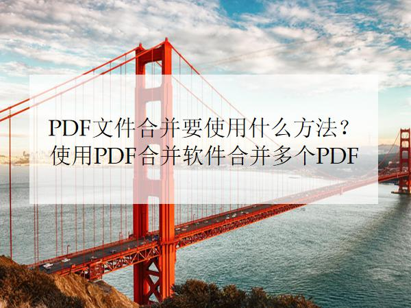 PDF文件合并要使用什么方法?使用PDF合并软件合并多个PDF