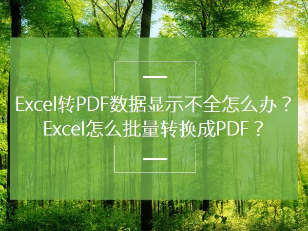 Excel转PDF数据显示不全怎么办?Excel怎么批量转换成PDF?
