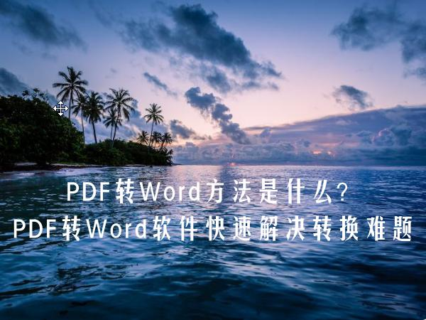 PDF转Word方法是什么?PDF转Word软件快速解决转换难题