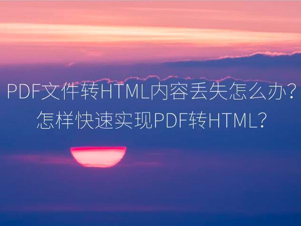 PDF文件转HTML内容丢失怎么办?怎样快速实现PDF转HTML?