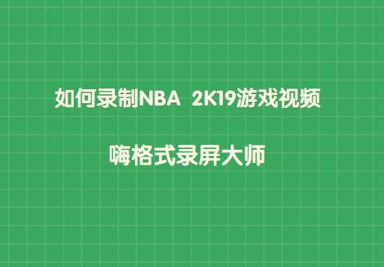 如何录制NBA 2K19游戏视频?快速录制NBA 2K19游戏视频方法