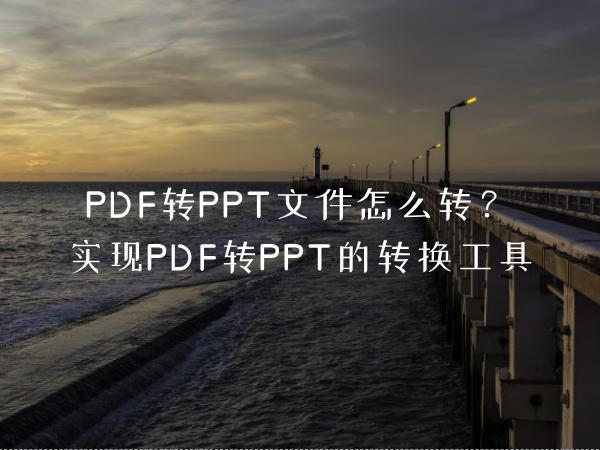 PDF转PPT文件怎么转?实现PDF转PPT的转换工具