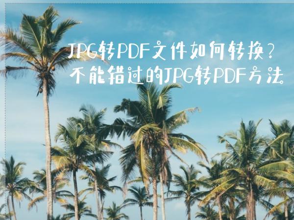JPG转PDF文件如何转换?不能错过的JPG转PDF方法