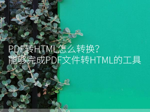 PDF转HTML怎么转换?能够完成PDF文件转HTML的工具