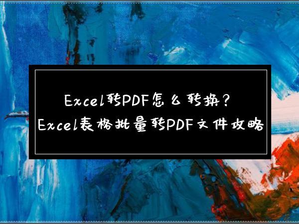 Excel转PDF怎么转换?Excel表格批量转PDF文件攻略