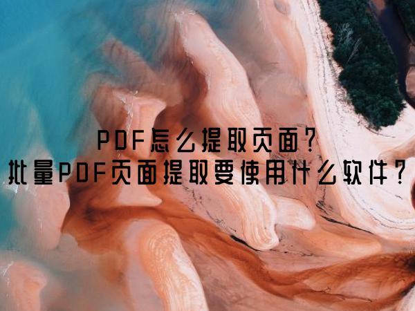 PDF怎么提取页面?批量PDF页面提取要使用什么软件?