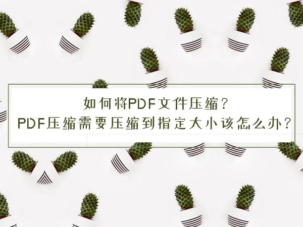 如何将PDF文件压缩?PDF压缩需要压缩到指定大小该怎么办?