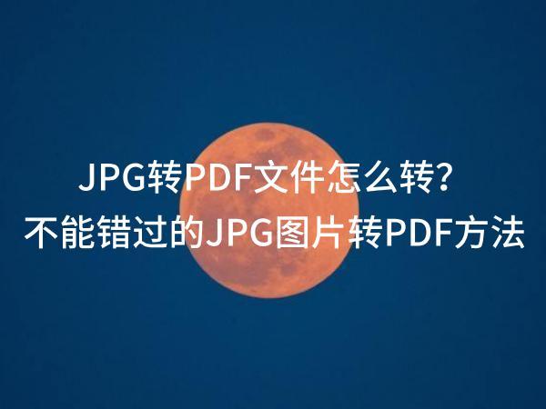 JPG转PDF文件怎么转?不能错过的JPG图片转PDF方法