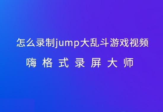 怎么录制jump大乱斗游戏视频?