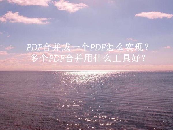 PDF合并成一个PDF怎么实现?多个PDF合并用什么工具好?