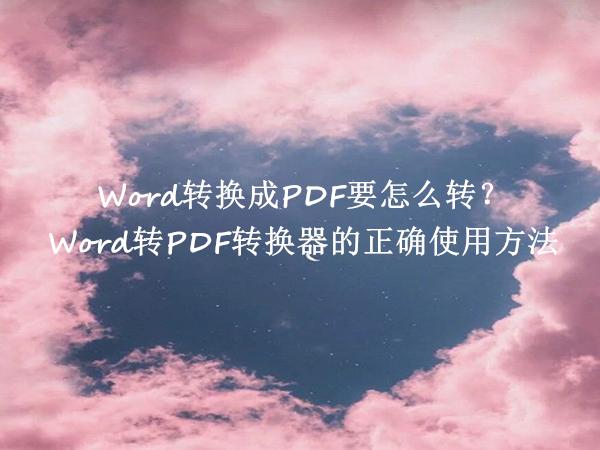 Word转换成PDF要怎么转?Word转PDF转换器的正确使用方法