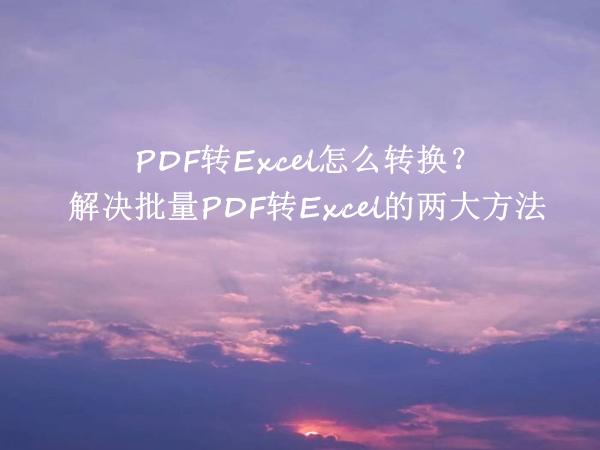 PDF转Excel怎么转换?解决批量PDF转Excel的两大方法