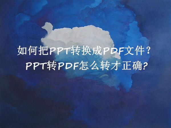 如何把PPT转换成PDF文件?PPT转PDF怎么转才正确?
