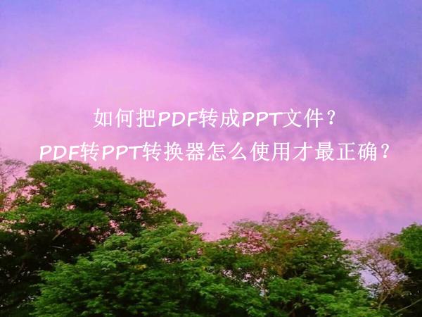 如何把PDF转成PPT文件?PDF转PPT转换器怎么使用才最正确?