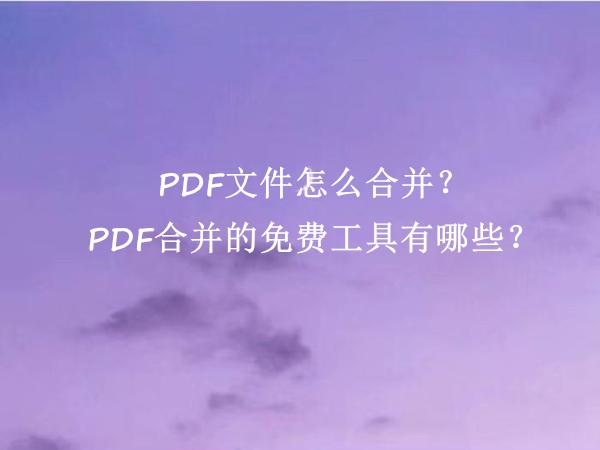 PDF文件怎么合并?PDF合并的免费工具有哪些?