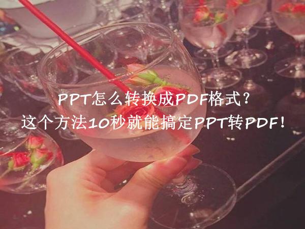 PPT怎么转换成PDF格式?这个方法10秒就能搞定PPT转PDF!