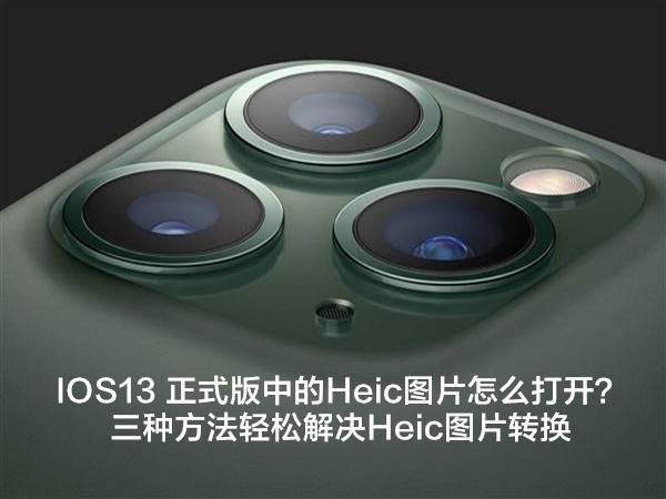 IOS13 正式版中的Heic图片怎么打开?三种方法轻松解决Heic图片转换