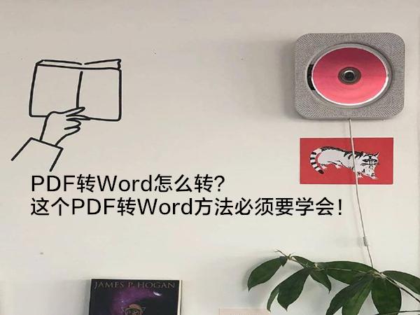 PDF转Word怎么转?这个PDF转Word方法必须要学会!