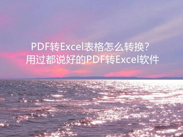 PDF转Excel表格怎么转换?用过都说好的PDF转Excel软件