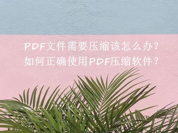 PDF文件需要压缩该怎么办?如何正确使用PDF压缩软件?